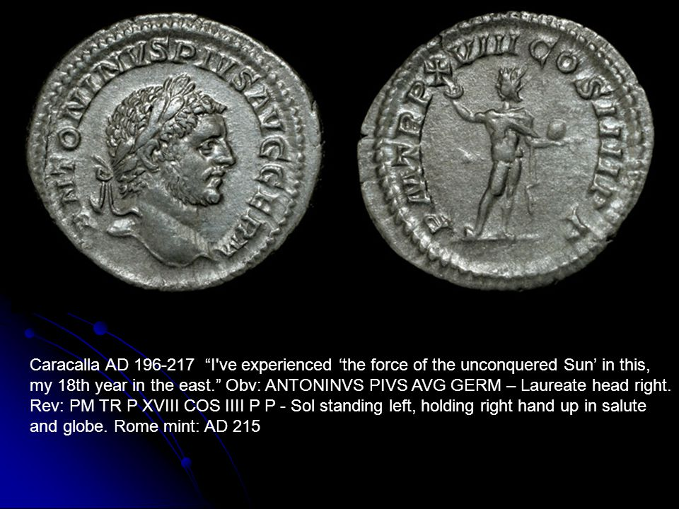 Caracalla AD 196-217 I ve experienced 'the force of the unconquered Sun' in this, my 18th year in the east. Obv: ANTONINVS PIVS AVG GERM – Laureate head right.