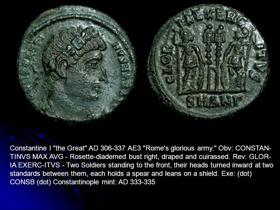 Constantine I the Great AD 306-337 AE3 Rome s glorious army. Obv: CONSTAN- TINVS MAX AVG - Rosette-diademed bust right, draped and cuirassed.