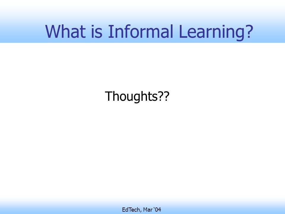 EdTech, Mar '04 What is Informal Learning Thoughts