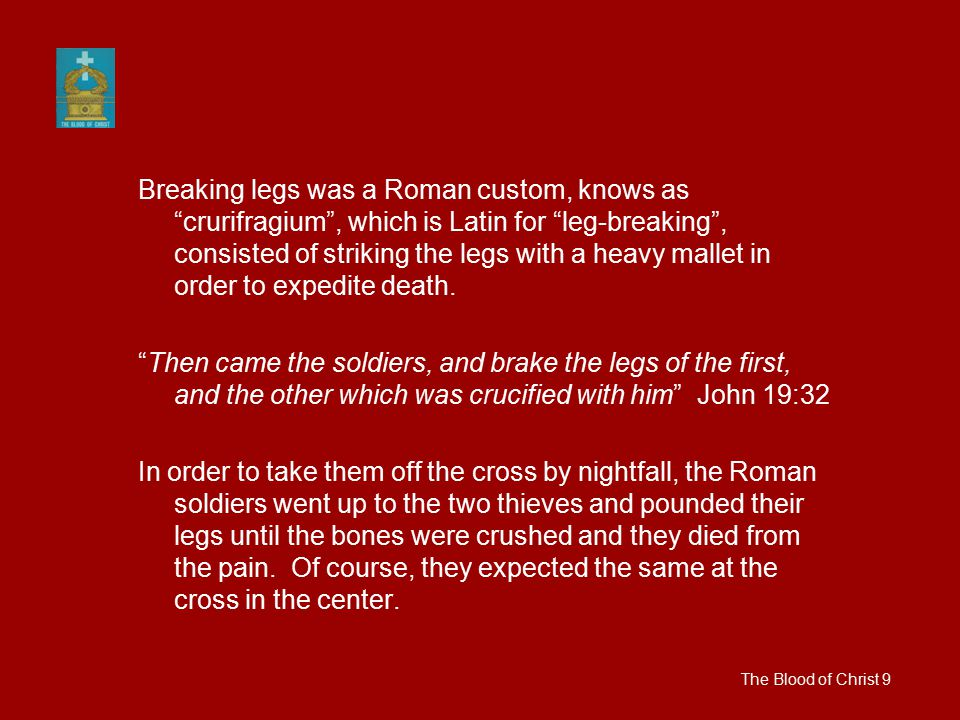 Breaking legs was a Roman custom, knows as crurifragium , which is Latin for leg-breaking , consisted of striking the legs with a heavy mallet in order to expedite death.