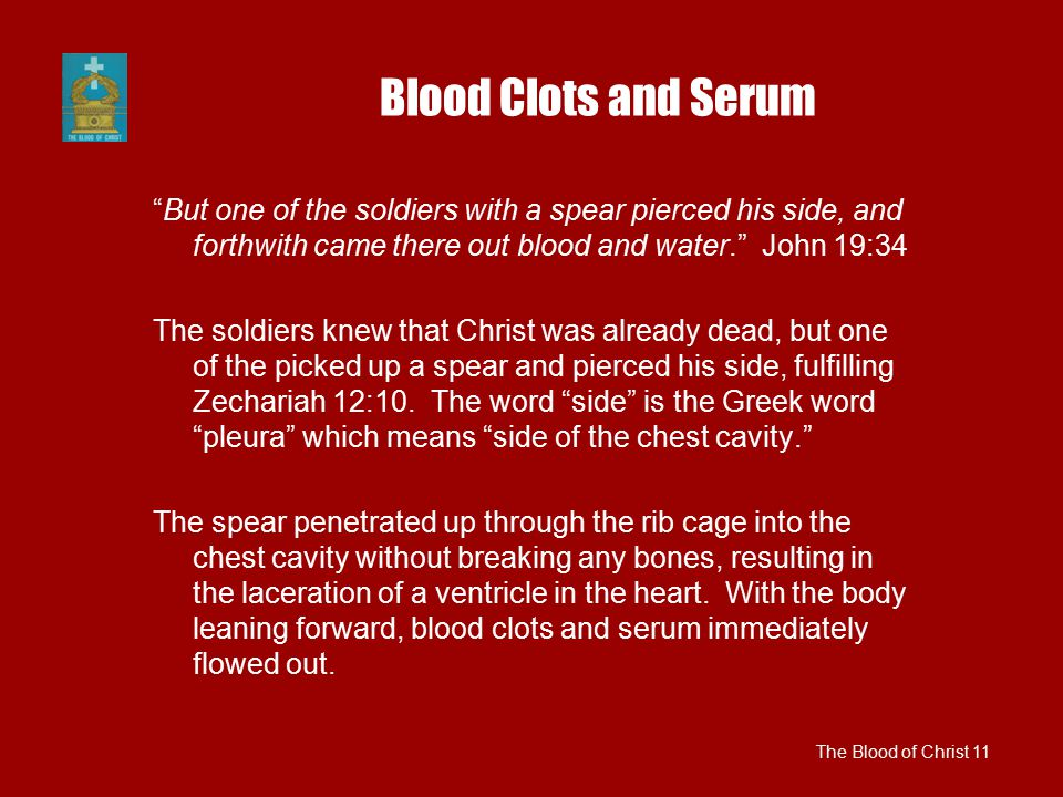 "Blood Clots and Serum ""But one of the soldiers with a spear pierced his side, and forthwith came there out blood and water."" John 19:34 The soldiers k"