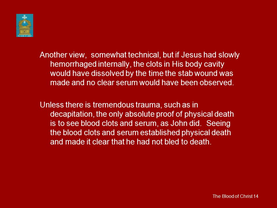 Another view, somewhat technical, but if Jesus had slowly hemorrhaged internally, the clots in His body cavity would have dissolved by the time the st