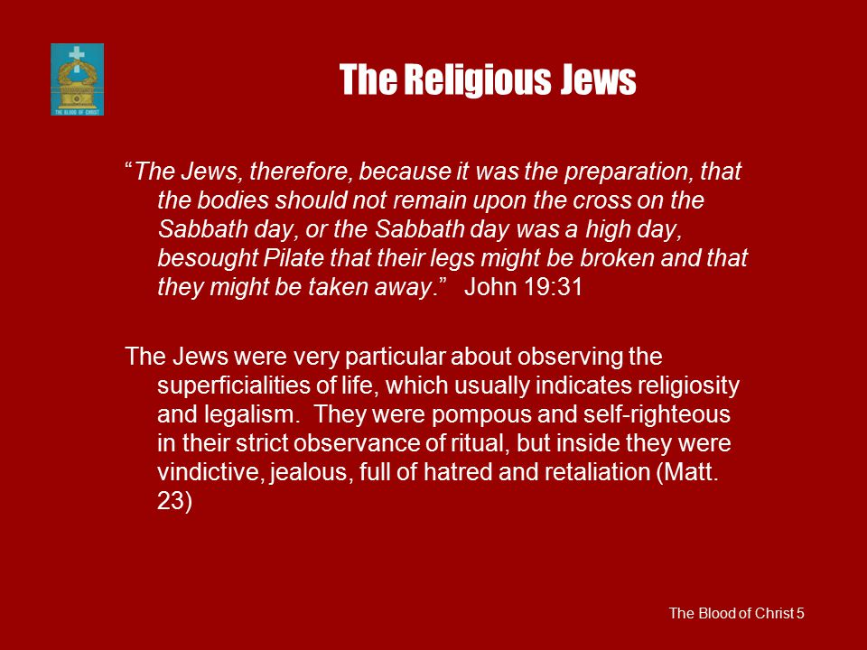 The Religious Jews The Jews, therefore, because it was the preparation, that the bodies should not remain upon the cross on the Sabbath day, or the Sabbath day was a high day, besought Pilate that their legs might be broken and that they might be taken away. John 19:31 The Jews were very particular about observing the superficialities of life, which usually indicates religiosity and legalism.