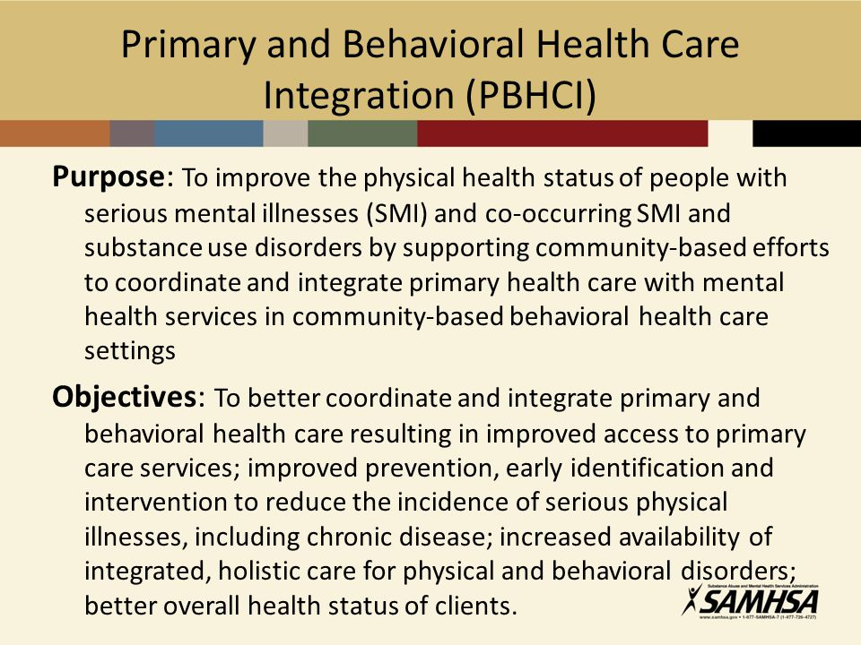 Primary and Behavioral Health Care Integration (PBHCI) Purpose: To improve the physical health status of people with serious mental illnesses (SMI) and co-occurring SMI and substance use disorders by supporting community-based efforts to coordinate and integrate primary health care with mental health services in community-based behavioral health care settings Objectives: To better coordinate and integrate primary and behavioral health care resulting in improved access to primary care services; improved prevention, early identification and intervention to reduce the incidence of serious physical illnesses, including chronic disease; increased availability of integrated, holistic care for physical and behavioral disorders; better overall health status of clients.