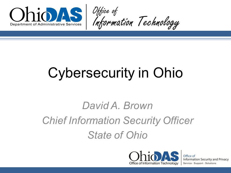 Cybersecurity in Ohio David A. Brown Chief Information Security Officer State of Ohio