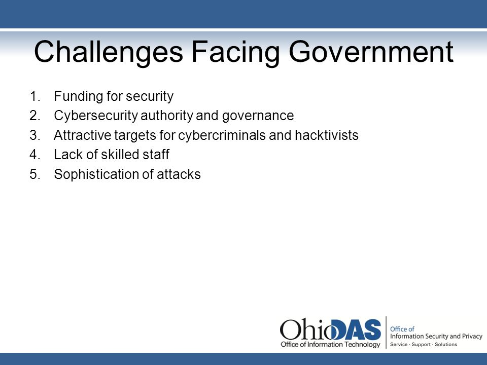 Challenges Facing Government 1.Funding for security 2.Cybersecurity authority and governance 3.Attractive targets for cybercriminals and hacktivists 4