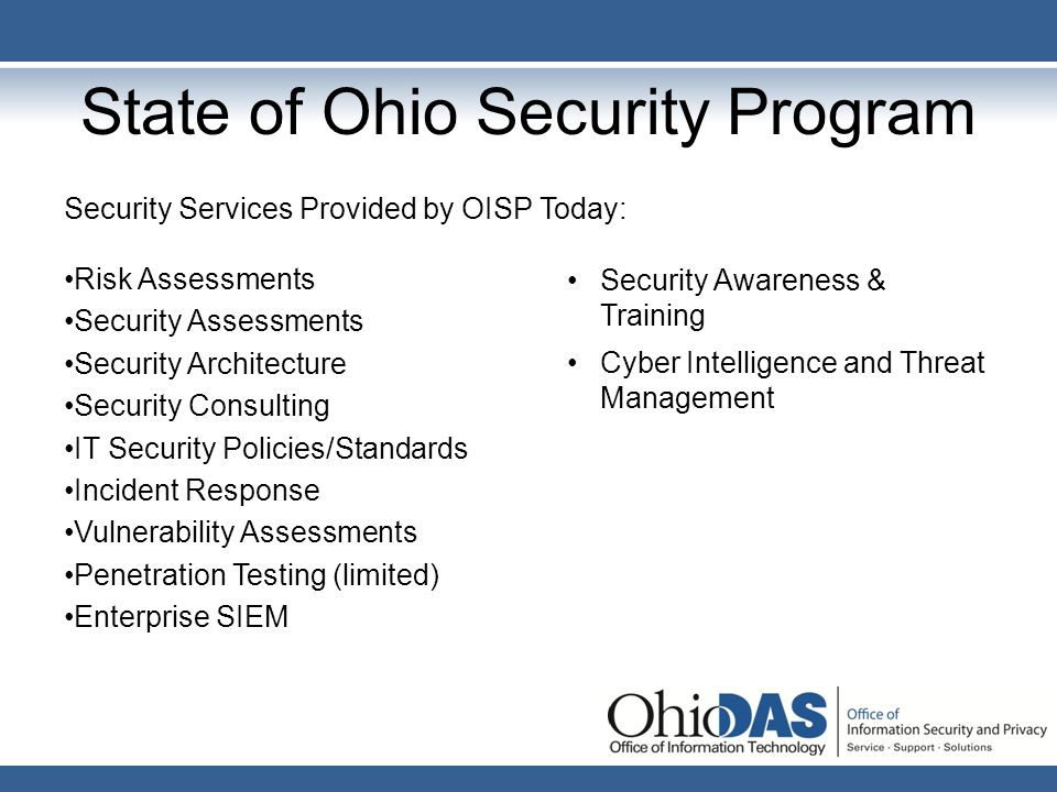 State of Ohio Security Program Security Services Provided by OISP Today: Risk Assessments Security Assessments Security Architecture Security Consulti