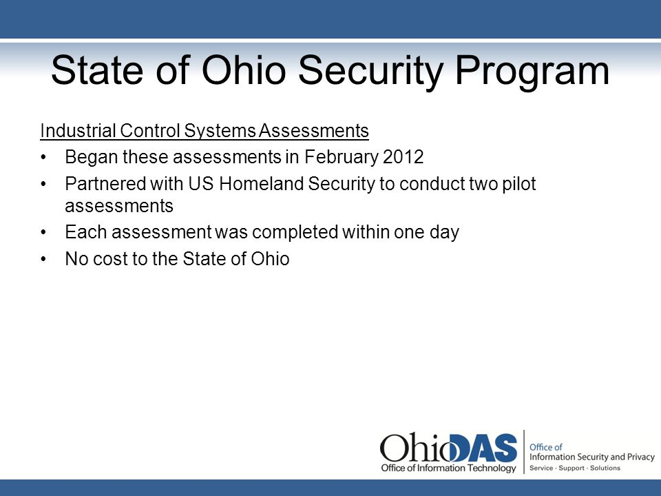 State of Ohio Security Program Securing the Human Began offering this training in 2011 Online training produced by SANS Institute 36 different modules of training Updated twice a year based on current threats Approximately 50,000 state employees will be trained this year Excellent reviews by our users