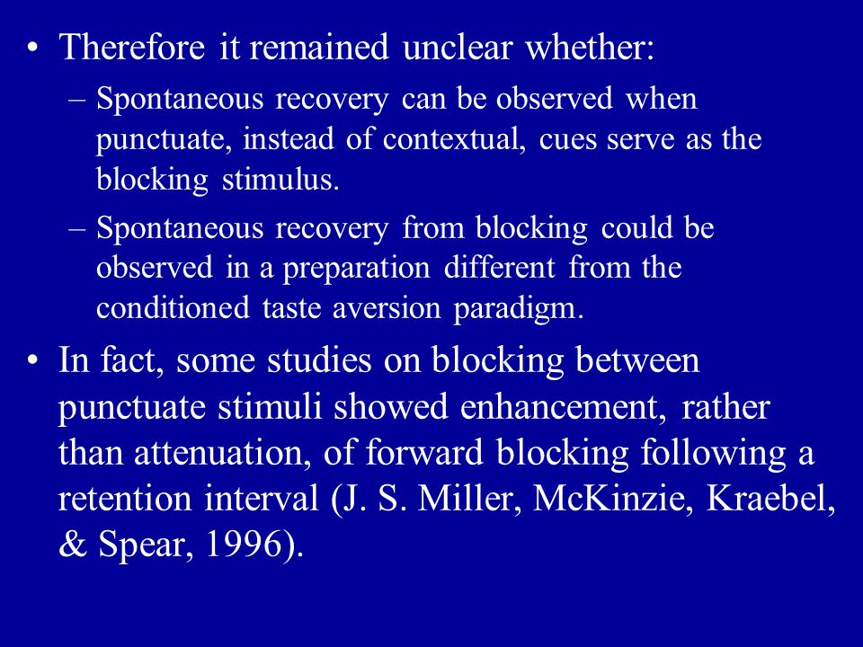Therefore it remained unclear whether: –Spontaneous recovery can be observed when punctuate, instead of contextual, cues serve as the blocking stimulu