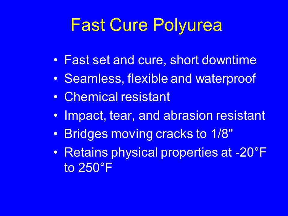 Fast Cure Polyurea Fast set and cure, short downtime Seamless, flexible and waterproof Chemical resistant Impact, tear, and abrasion resistant Bridges moving cracks to 1/8 Retains physical properties at -20°F to 250°F