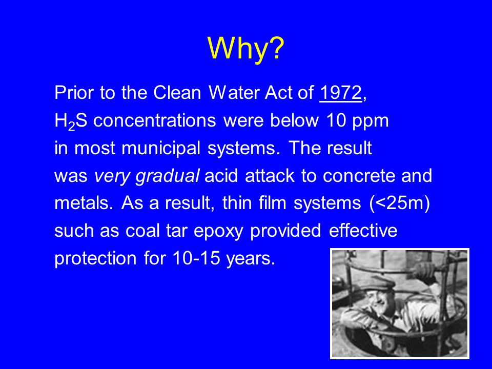 Why? Prior to the Clean Water Act of 1972, H 2 S concentrations were below 10 ppm in most municipal systems. The result was very gradual acid attack t