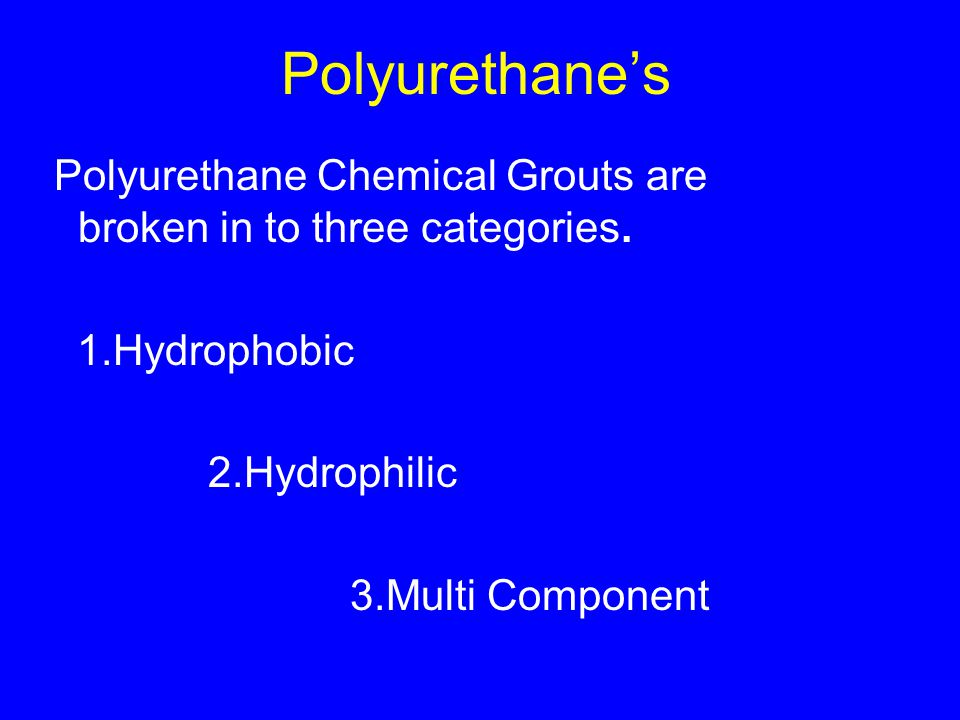 Polyurethane's Polyurethane Chemical Grouts are broken in to three categories.