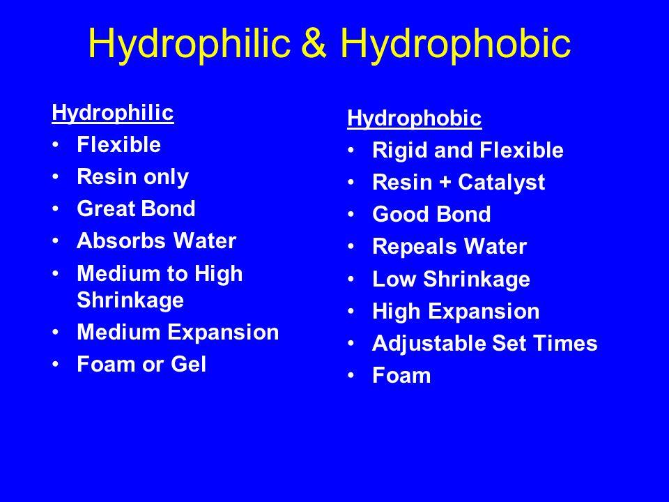 Hydrophilic & Hydrophobic Hydrophilic Flexible Resin only Great Bond Absorbs Water Medium to High Shrinkage Medium Expansion Foam or Gel Hydrophobic Rigid and Flexible Resin + Catalyst Good Bond Repeals Water Low Shrinkage High Expansion Adjustable Set Times Foam