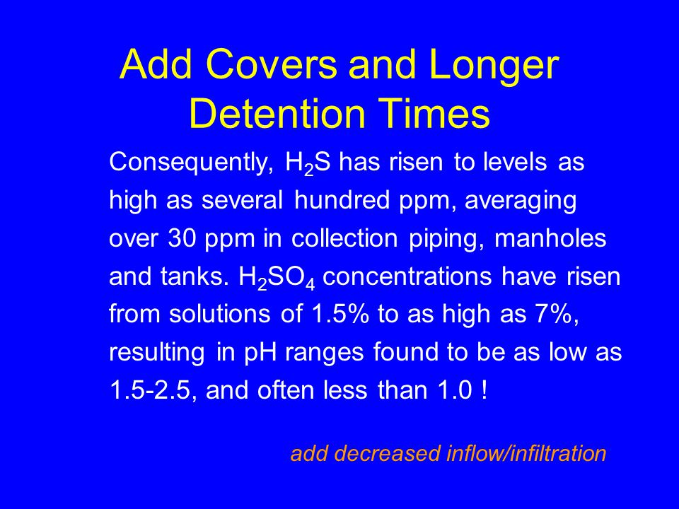 Add Covers and Longer Detention Times Consequently, H 2 S has risen to levels as high as several hundred ppm, averaging over 30 ppm in collection piping, manholes and tanks.