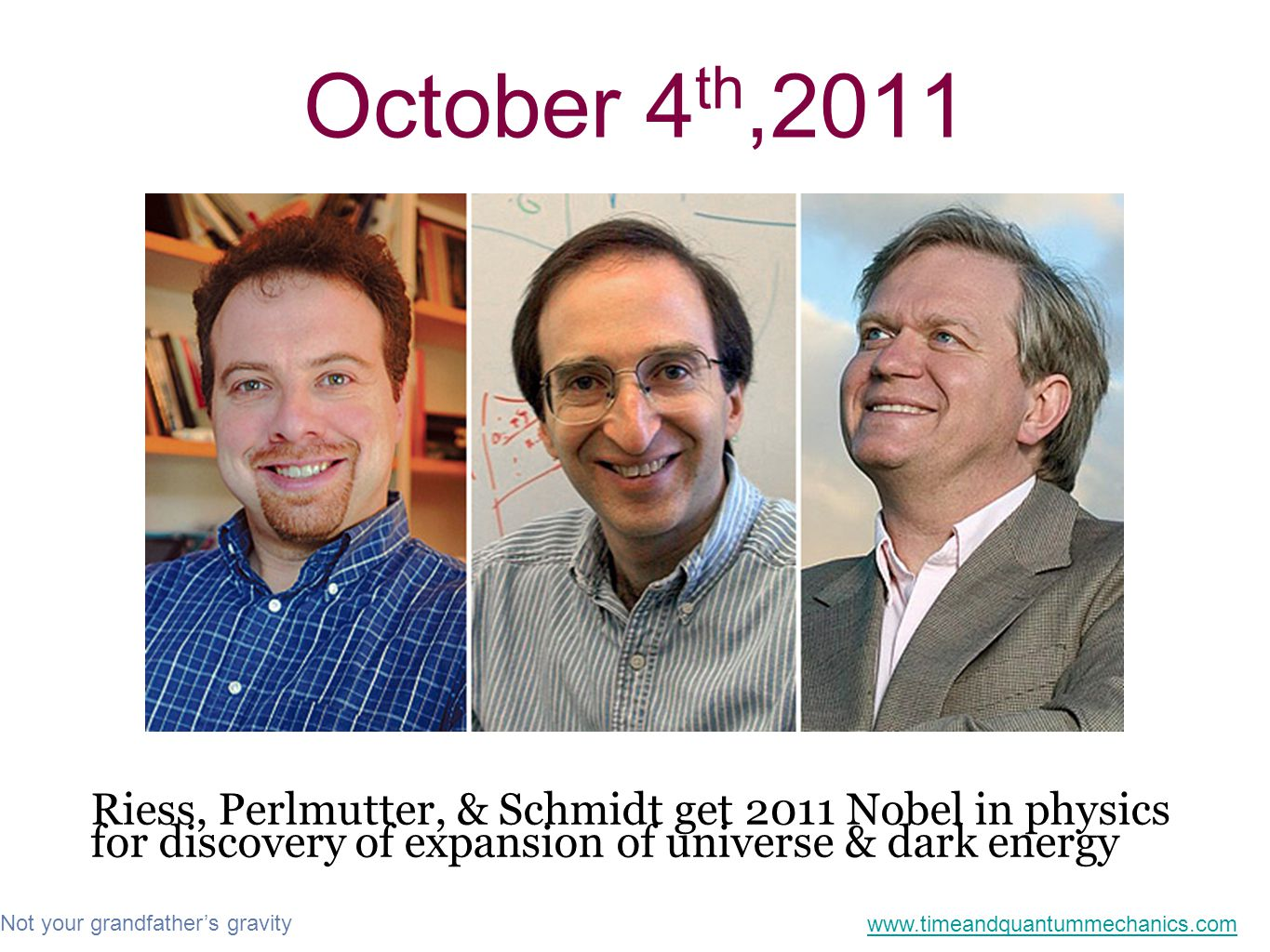 Not your grandfather's gravity www.timeandquantummechanics.com October 4 th,2011 Riess, Perlmutter, & Schmidt get 2011 Nobel in physics for discovery of expansion of universe & dark energy