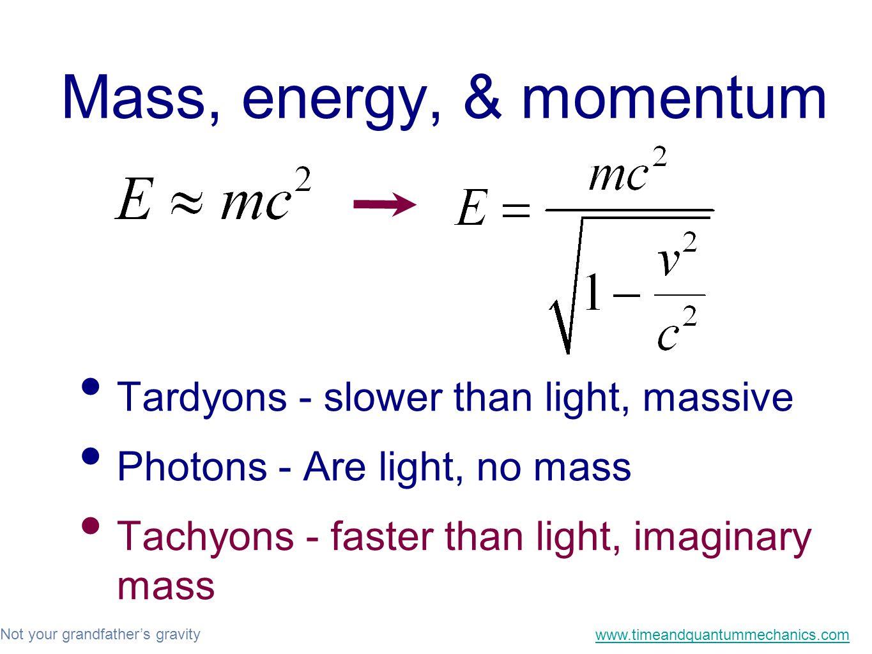 Not your grandfather's gravity www.timeandquantummechanics.com Mass, energy, & momentum Tardyons - slower than light, massive Photons - Are light, no mass Tachyons - faster than light, imaginary mass
