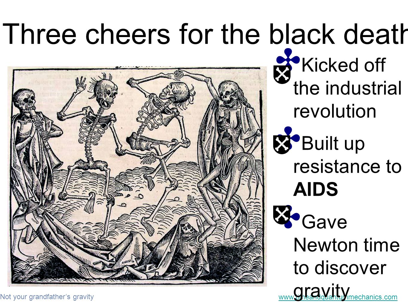 Not your grandfather's gravity www.timeandquantummechanics.com Three cheers for the black death ✤ Kicked off the industrial revolution ✤ Built up resistance to AIDS ✤ Gave Newton time to discover gravity