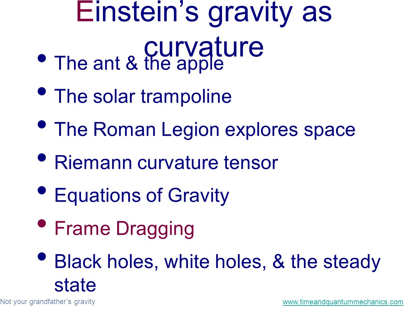 Not your grandfather's gravity www.timeandquantummechanics.com Einstein's gravity as curvature The ant & the apple The solar trampoline The Roman Legion explores space Riemann curvature tensor Equations of Gravity Frame Dragging Black holes, white holes, & the steady state