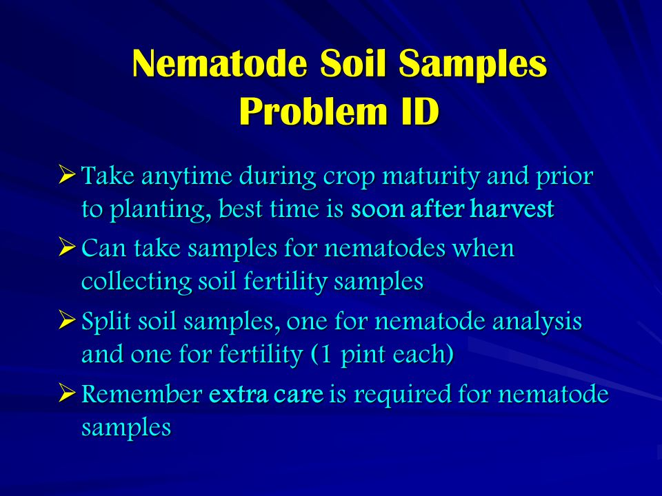 Nematode Soil Samples Problem ID  Take anytime during crop maturity and prior to planting, best time is soon after harvest  Can take samples for nematodes when collecting soil fertility samples  Split soil samples, one for nematode analysis and one for fertility (1 pint each)  Remember extra care is required for nematode samples