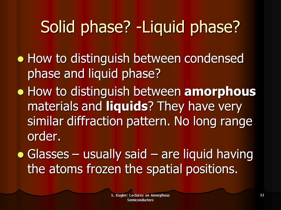 S. Kugler: Lectures on Amorphous Semiconductors 11 Solid phase? -Liquid phase? How to distinguish between condensed phase and liquid phase? How to dis