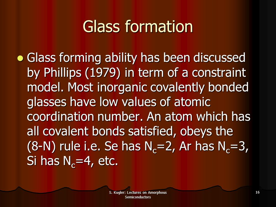 S. Kugler: Lectures on Amorphous Semiconductors 16 Glass formation Glass forming ability has been discussed by Phillips (1979) in term of a constraint