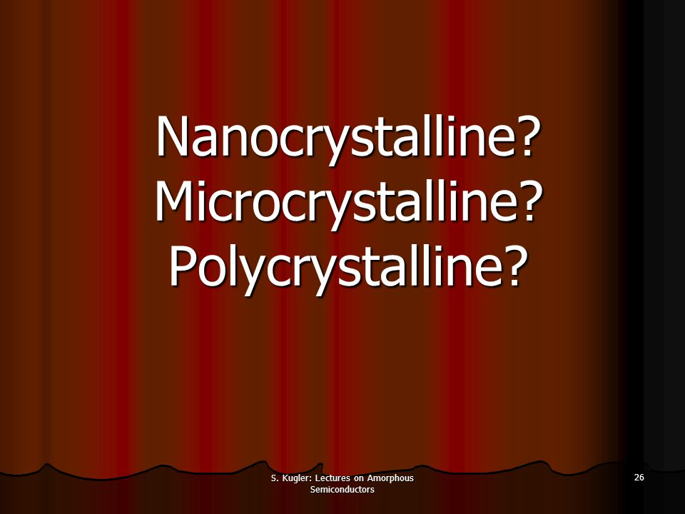 S. Kugler: Lectures on Amorphous Semiconductors 26 Nanocrystalline? Microcrystalline? Polycrystalline?