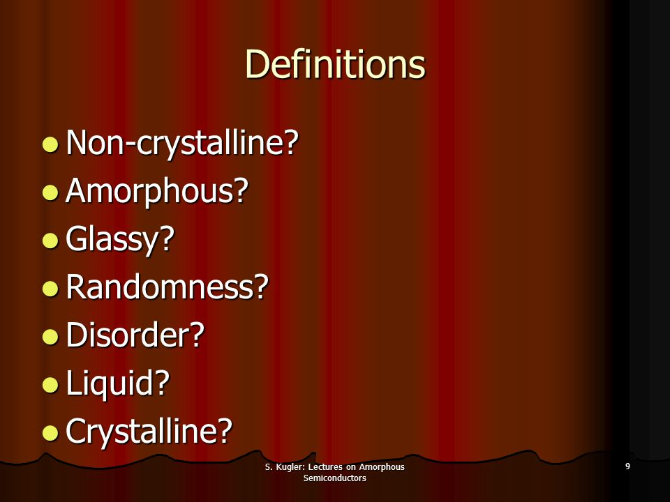 S. Kugler: Lectures on Amorphous Semiconductors 9 Definitions Non-crystalline? Non-crystalline? Amorphous? Amorphous? Glassy? Glassy? Randomness? Rand