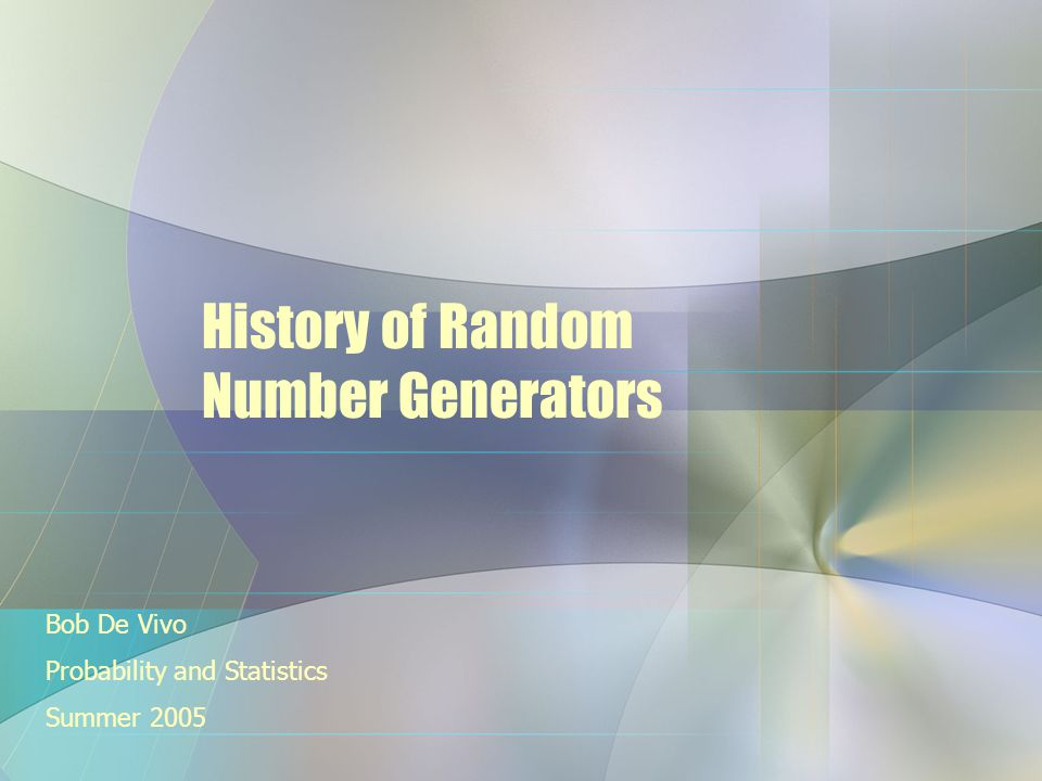 History of Random Number Generators Bob De Vivo Probability and Statistics Summer 2005