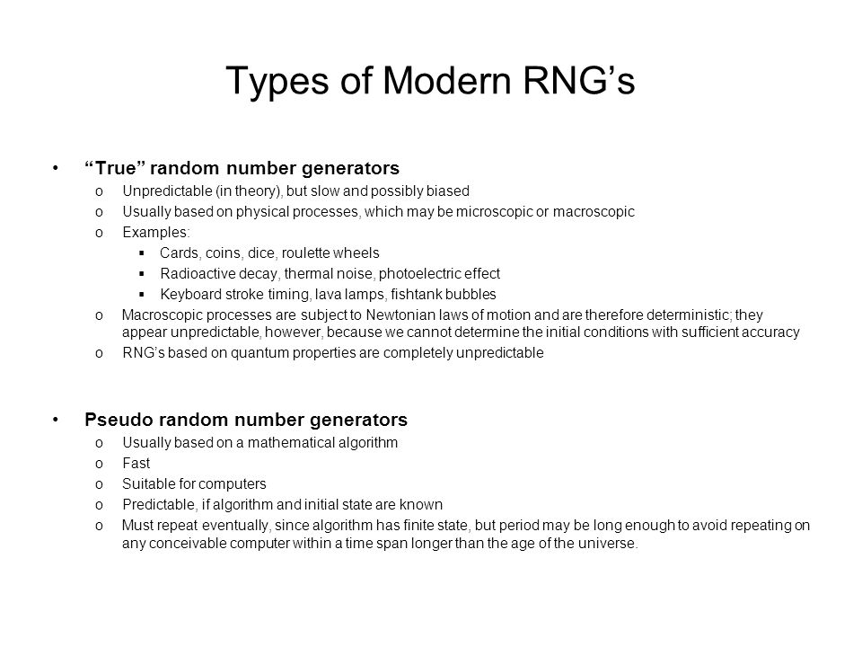 Types of Modern RNG's True random number generators oUnpredictable (in theory), but slow and possibly biased oUsually based on physical processes, which may be microscopic or macroscopic oExamples:  Cards, coins, dice, roulette wheels  Radioactive decay, thermal noise, photoelectric effect  Keyboard stroke timing, lava lamps, fishtank bubbles oMacroscopic processes are subject to Newtonian laws of motion and are therefore deterministic; they appear unpredictable, however, because we cannot determine the initial conditions with sufficient accuracy oRNG's based on quantum properties are completely unpredictable Pseudo random number generators oUsually based on a mathematical algorithm oFast oSuitable for computers oPredictable, if algorithm and initial state are known oMust repeat eventually, since algorithm has finite state, but period may be long enough to avoid repeating on any conceivable computer within a time span longer than the age of the universe.