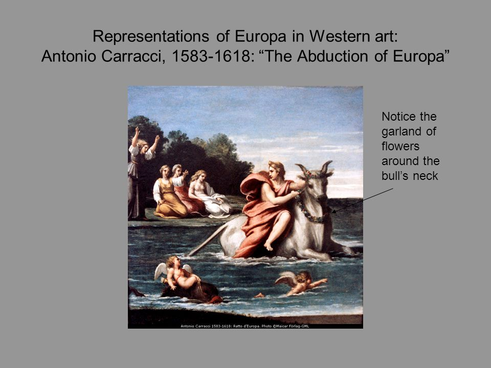 Representations of Europa in Western art: Antonio Carracci, 1583-1618: The Abduction of Europa Notice the garland of flowers around the bull's neck