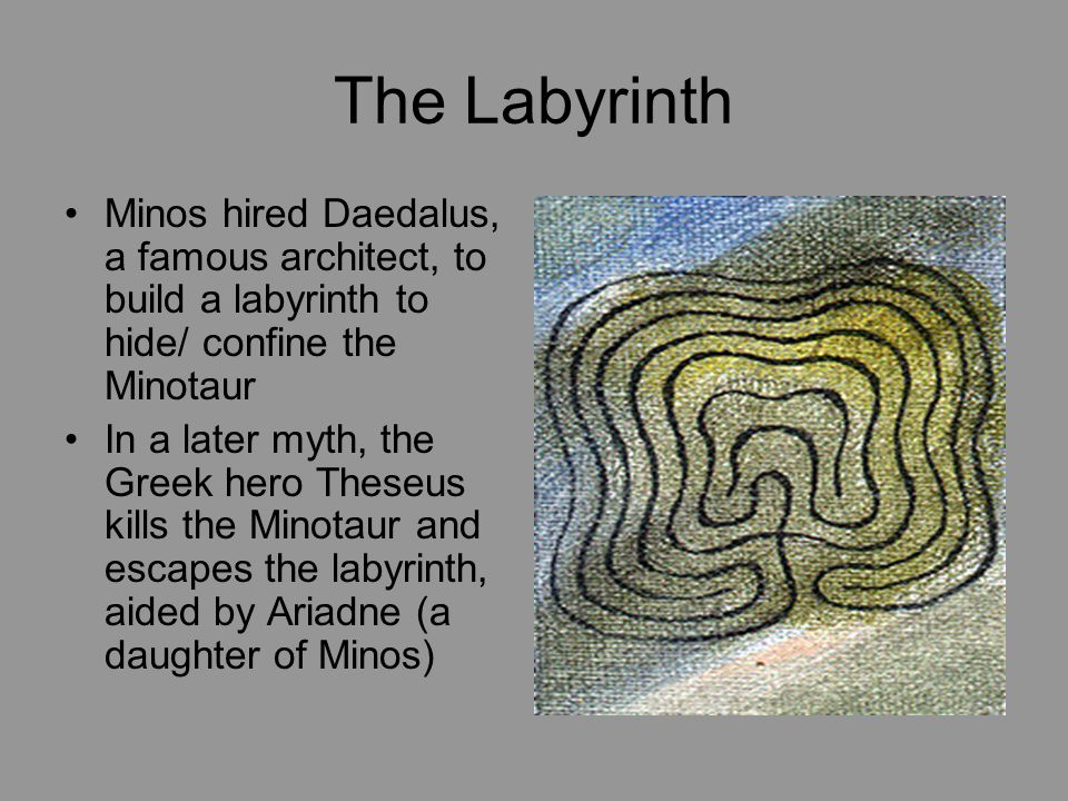 The Labyrinth Minos hired Daedalus, a famous architect, to build a labyrinth to hide/ confine the Minotaur In a later myth, the Greek hero Theseus kills the Minotaur and escapes the labyrinth, aided by Ariadne (a daughter of Minos)