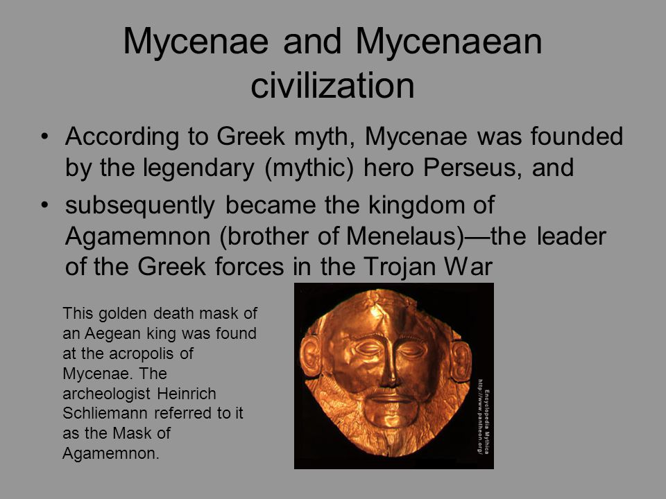 According to Greek myth, Mycenae was founded by the legendary (mythic) hero Perseus, and subsequently became the kingdom of Agamemnon (brother of Menelaus)—the leader of the Greek forces in the Trojan War This golden death mask of an Aegean king was found at the acropolis of Mycenae.