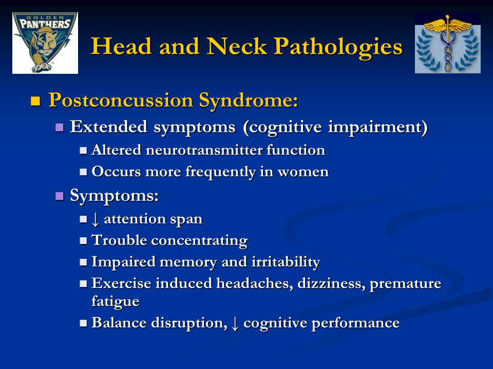 Head and Neck Pathologies Postconcussion Syndrome: Postconcussion Syndrome: Extended symptoms (cognitive impairment) Extended symptoms (cognitive impairment) Altered neurotransmitter function Altered neurotransmitter function Occurs more frequently in women Occurs more frequently in women Symptoms: Symptoms: ↓ attention span ↓ attention span Trouble concentrating Trouble concentrating Impaired memory and irritability Impaired memory and irritability Exercise induced headaches, dizziness, premature fatigue Exercise induced headaches, dizziness, premature fatigue Balance disruption, ↓ cognitive performance Balance disruption, ↓ cognitive performance