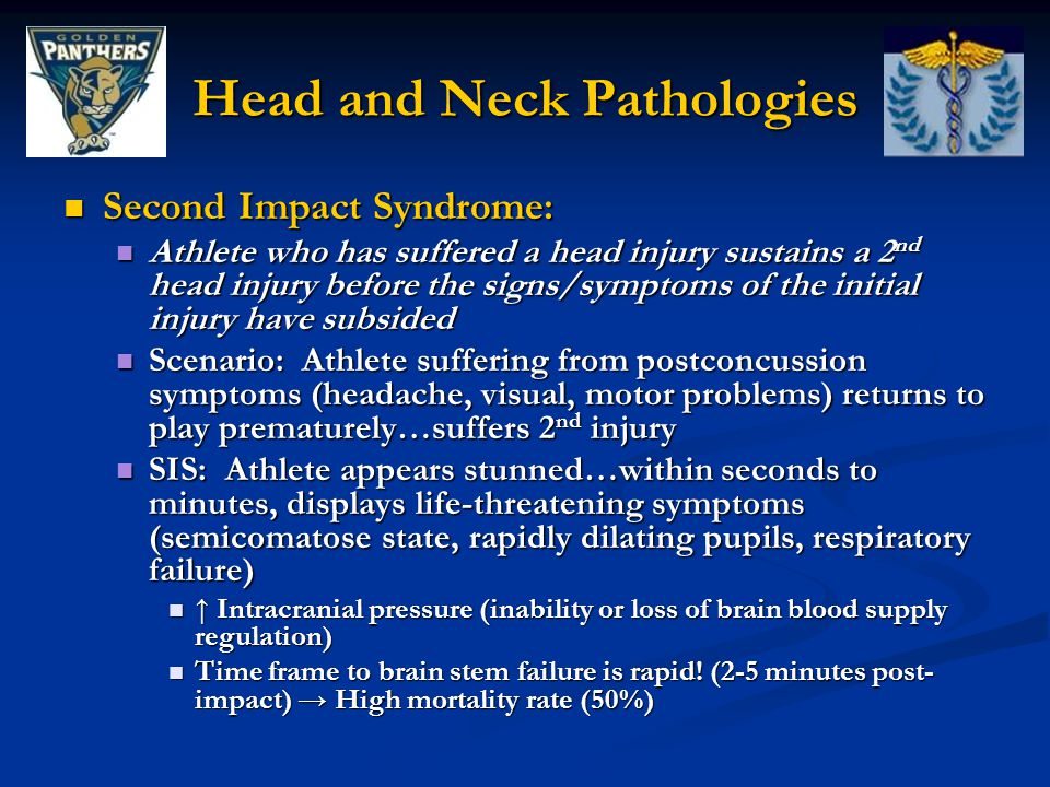 Head and Neck Pathologies Second Impact Syndrome: Second Impact Syndrome: Athlete who has suffered a head injury sustains a 2 nd head injury before the signs/symptoms of the initial injury have subsided Athlete who has suffered a head injury sustains a 2 nd head injury before the signs/symptoms of the initial injury have subsided Scenario: Athlete suffering from postconcussion symptoms (headache, visual, motor problems) returns to play prematurely…suffers 2 nd injury Scenario: Athlete suffering from postconcussion symptoms (headache, visual, motor problems) returns to play prematurely…suffers 2 nd injury SIS: Athlete appears stunned…within seconds to minutes, displays life-threatening symptoms (semicomatose state, rapidly dilating pupils, respiratory failure) SIS: Athlete appears stunned…within seconds to minutes, displays life-threatening symptoms (semicomatose state, rapidly dilating pupils, respiratory failure) ↑ Intracranial pressure (inability or loss of brain blood supply regulation) ↑ Intracranial pressure (inability or loss of brain blood supply regulation) Time frame to brain stem failure is rapid.