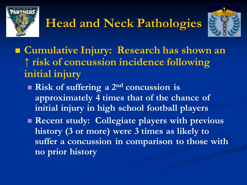 Head and Neck Pathologies Cumulative Injury: Research has shown an ↑ risk of concussion incidence following initial injury Risk of suffering a 2 nd concussion is approximately 4 times that of the chance of initial injury in high school football players Recent study: Collegiate players with previous history (3 or more) were 3 times as likely to suffer a concussion in comparison to those with no prior history