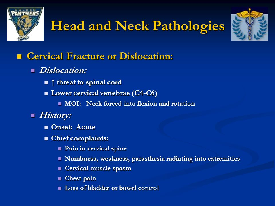 Head and Neck Pathologies Cervical Fracture or Dislocation: Cervical Fracture or Dislocation: Dislocation: Dislocation: ↑ threat to spinal cord ↑ threat to spinal cord Lower cervical vertebrae (C4-C6) Lower cervical vertebrae (C4-C6) MOI: Neck forced into flexion and rotation MOI: Neck forced into flexion and rotation History: History: Onset: Acute Onset: Acute Chief complaints: Chief complaints: Pain in cervical spine Pain in cervical spine Numbness, weakness, parasthesia radiating into extremities Numbness, weakness, parasthesia radiating into extremities Cervical muscle spasm Cervical muscle spasm Chest pain Chest pain Loss of bladder or bowel control Loss of bladder or bowel control