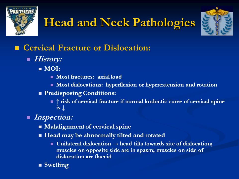 Head and Neck Pathologies Cervical Fracture or Dislocation: History: MOI: Most fractures: axial load Most dislocations: hyperflexion or hyperextension and rotation Predisposing Conditions: ↑ risk of cervical fracture if normal lordoctic curve of cervical spine is ↓ Inspection: Malalignment of cervical spine Head may be abnormally tilted and rotated Unilateral dislocation → head tilts towards site of dislocation; muscles on opposite side are in spasm; muscles on side of dislocation are flaccid Swelling