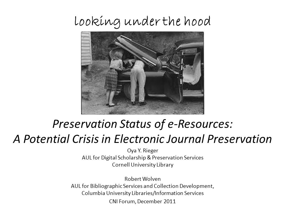 looking under the hood Preservation Status of e-Resources: A Potential Crisis in Electronic Journal Preservation CNI Forum, December 20 11 Oya Y. Rieg