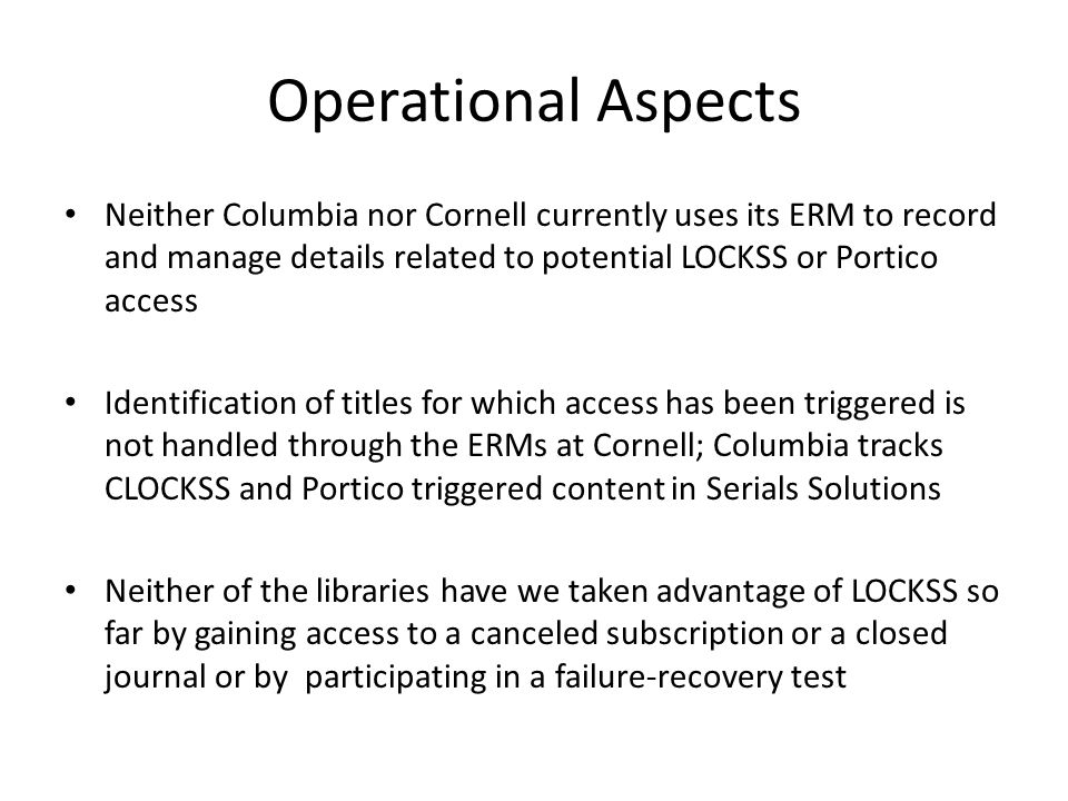 Operational Aspects Neither Columbia nor Cornell currently uses its ERM to record and manage details related to potential LOCKSS or Portico access Identification of titles for which access has been triggered is not handled through the ERMs at Cornell; Columbia tracks CLOCKSS and Portico triggered content in Serials Solutions Neither of the libraries have we taken advantage of LOCKSS so far by gaining access to a canceled subscription or a closed journal or by participating in a failure-recovery test