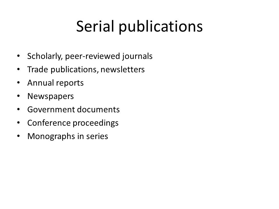 Serial publications Scholarly, peer-reviewed journals Trade publications, newsletters Annual reports Newspapers Government documents Conference proceedings Monographs in series