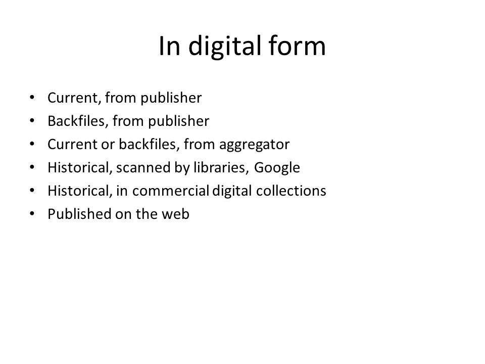 In digital form Current, from publisher Backfiles, from publisher Current or backfiles, from aggregator Historical, scanned by libraries, Google Historical, in commercial digital collections Published on the web