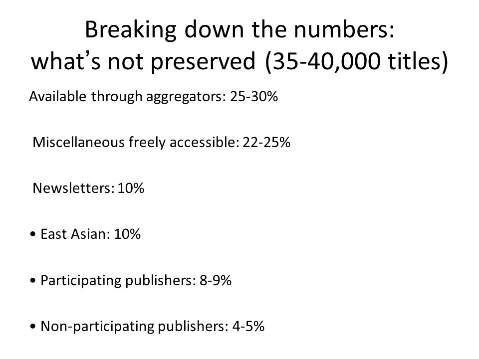 Breaking down the numbers: what's not preserved (35-40,000 titles) Available through aggregators: 25-30% Miscellaneous freely accessible: 22-25% Newsletters: 10% East Asian: 10% Participating publishers: 8-9% Non-participating publishers: 4-5%