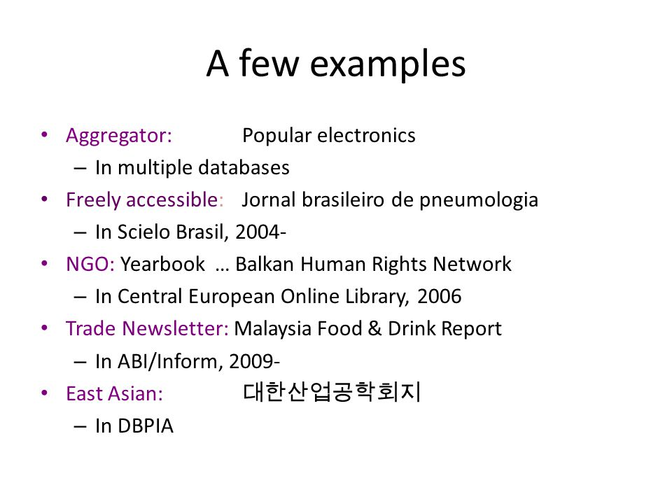 A few examples Aggregator:Popular electronics – In multiple databases Freely accessible:Jornal brasileiro de pneumologia – In Scielo Brasil, 2004- NGO: Yearbook … Balkan Human Rights Network – In Central European Online Library, 2006 Trade Newsletter: Malaysia Food & Drink Report – In ABI/Inform, 2009- East Asian: 대한산업공학회지 – In DBPIA