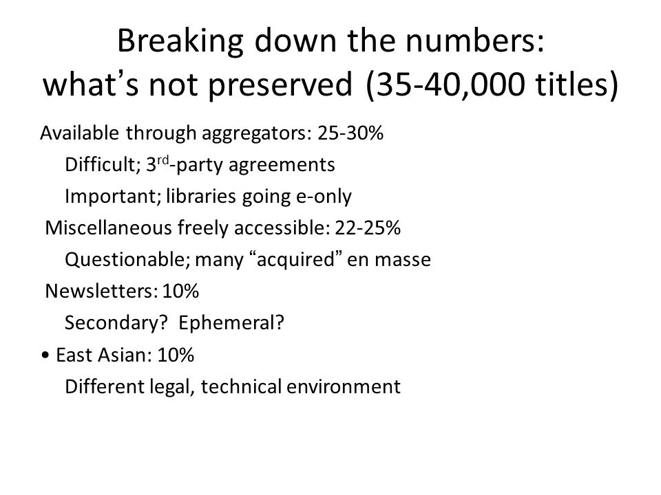 Breaking down the numbers: what's not preserved (35-40,000 titles) Available through aggregators: 25-30% Difficult; 3 rd -party agreements Important; libraries going e-only Miscellaneous freely accessible: 22-25% Questionable; many acquired en masse Newsletters: 10% Secondary.