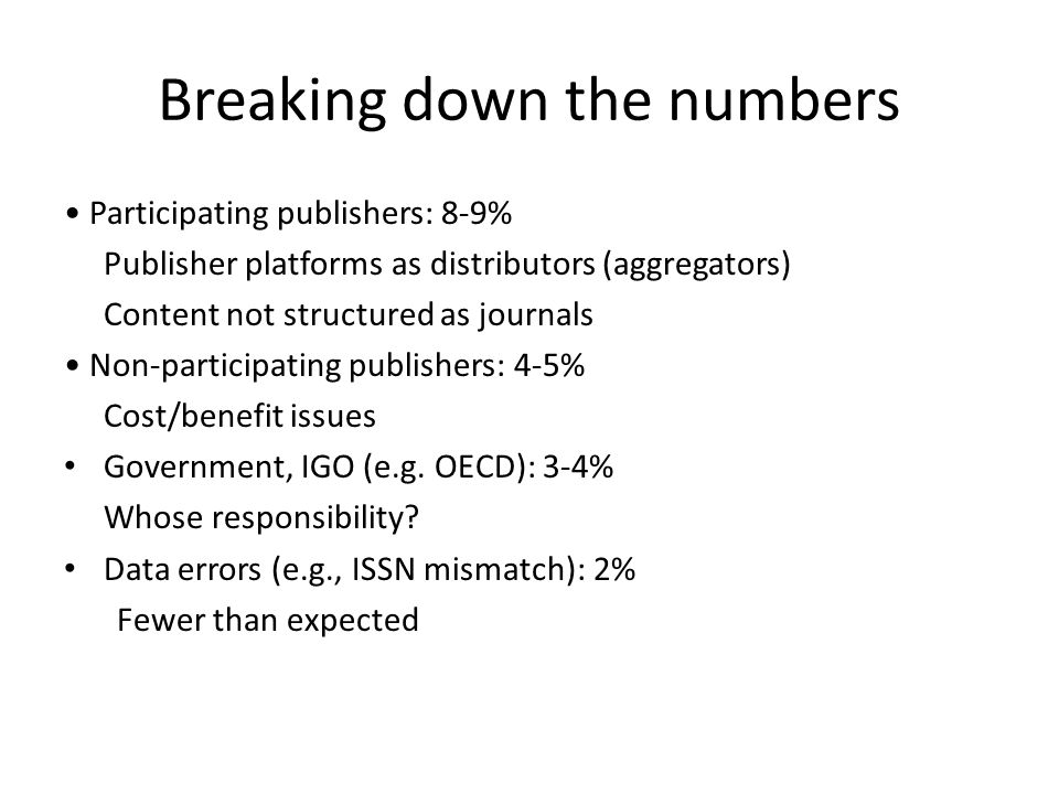 Breaking down the numbers Participating publishers: 8-9% Publisher platforms as distributors (aggregators) Content not structured as journals Non-participating publishers: 4-5% Cost/benefit issues Government, IGO (e.g.