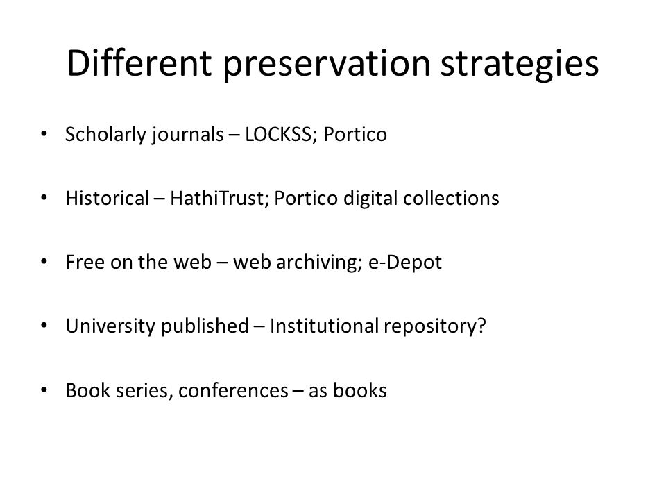 Different preservation strategies Scholarly journals – LOCKSS; Portico Historical – HathiTrust; Portico digital collections Free on the web – web archiving; e-Depot University published – Institutional repository.
