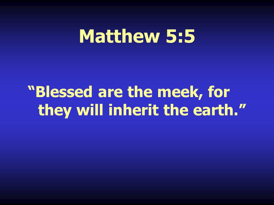 Matthew 5:5 Blessed are the meek, for they will inherit the earth.
