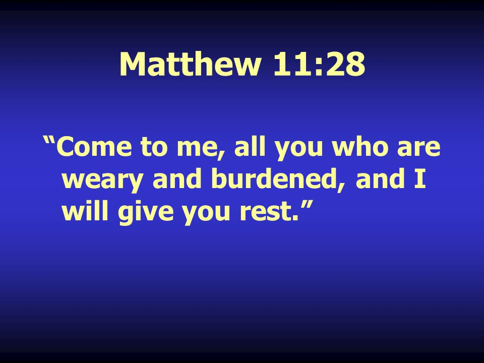 """Matthew 11:28 """"Come to me, all you who are weary and burdened, and I will give you rest."""""""