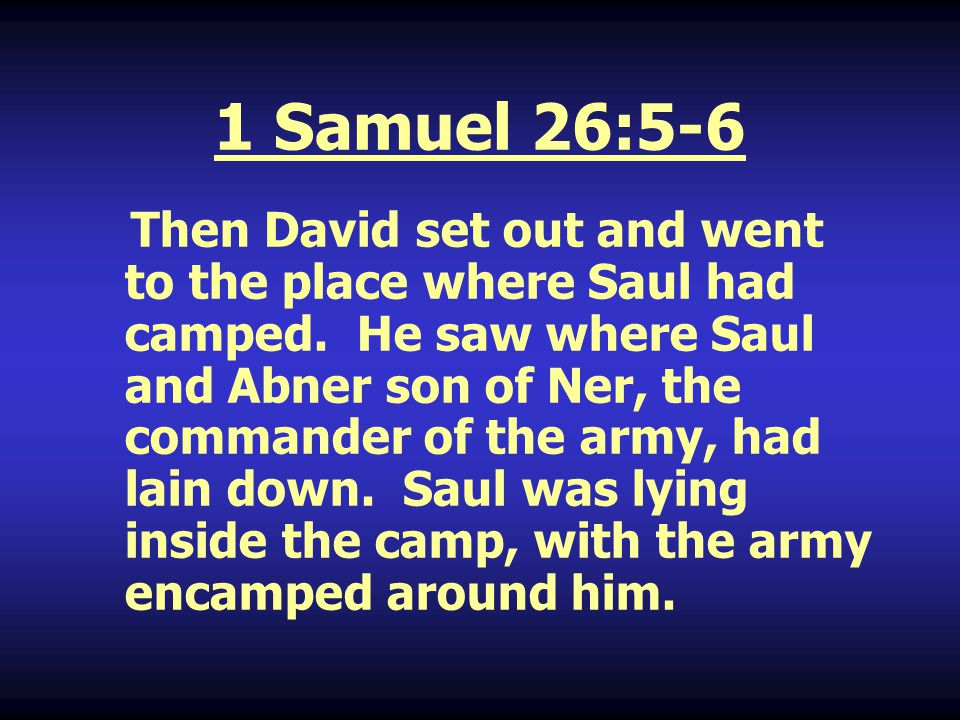 1 Samuel 26:5-6 Continued David then asked Ahimelech the Hittite and Abishai son of Zeruiah, Joab's brother, Who will go down into the camp with me to Saul? I will go with you, said Abishai.