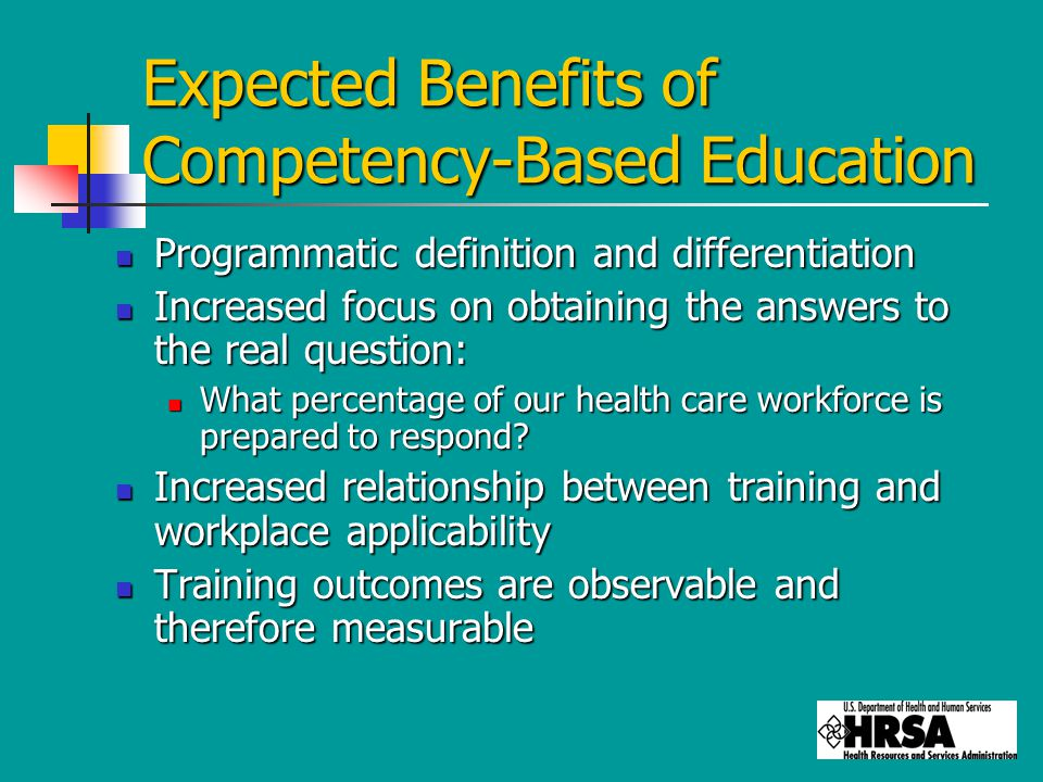 Expected Benefits of Competency-Based Education Programmatic definition and differentiation Programmatic definition and differentiation Increased focus on obtaining the answers to the real question: Increased focus on obtaining the answers to the real question: What percentage of our health care workforce is prepared to respond.